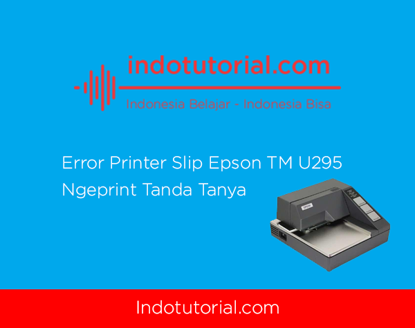 Error Printer Slip Epson TM U295 - Ngeprint Tanda Tanya Oleh IndoTutorial